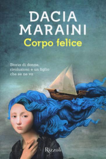 Corpo felice. Storia di donne, rivoluzioni e un figlio che se ne va - Dacia Maraini |