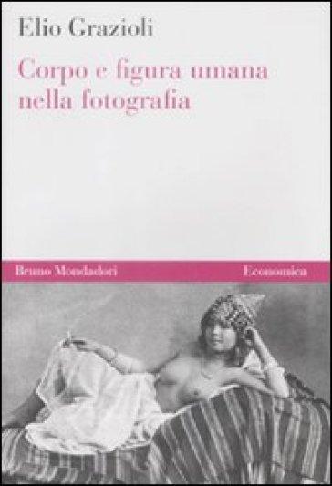 Corpo e figura umana nella fotografia - Elio Grazioli |