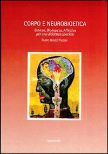 Corpo e neurobioetica. Ethicus, biologicus, affectus per una didattica speciale - Filippo P. Gomez |