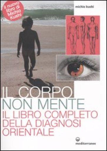 Corpo non mente. Il libro completo della diagnosi orientale (Il) - Michio Kushi |