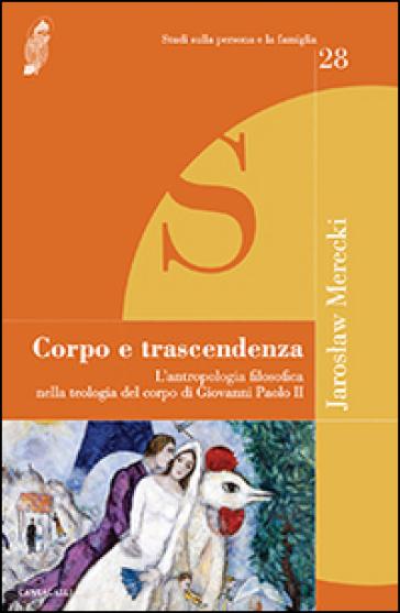 Corpo e trascendenza. L'antropologia filosofica nella teologia del corpo di Giovanni Paolo II - Jaroslaw Merecki | Kritjur.org