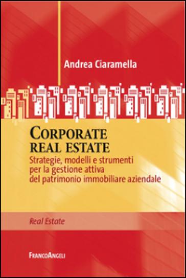 Corporate real estate. Strategie, modelli e strumenti per la gestione attiva del patrimonio immobiliare aziendale - Andrea Ciaramella |