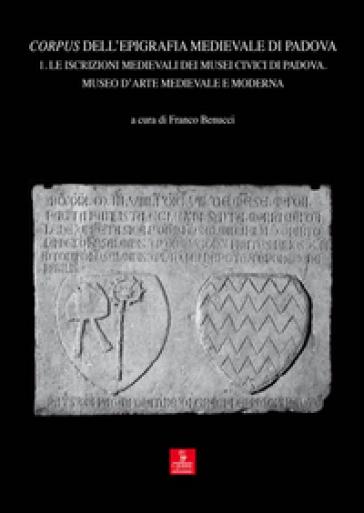 Corpus dell'epigrafia medievale di Padova. Con CD-ROM. 1.Le iscrizioni medievali dei Musei Civici di Padova. Museo d'arte medievale e moderna - F. Benucci |