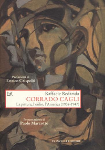 Corrado Cagli. La pittura, l'esilio, l'America (1938-1947) - Raffaele Bedarida  