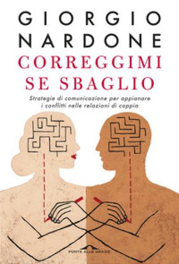 Correggimi se sbaglio. Strategie di comunicazione per appianare i conflitti nelle relazioni di coppia - Giorgio Nardone |