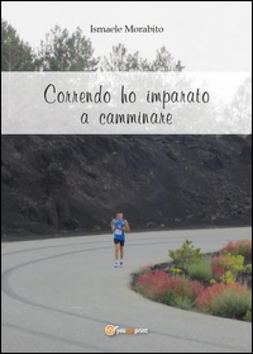 Correndo ho imparato a camminare - Ismaele Morabito |