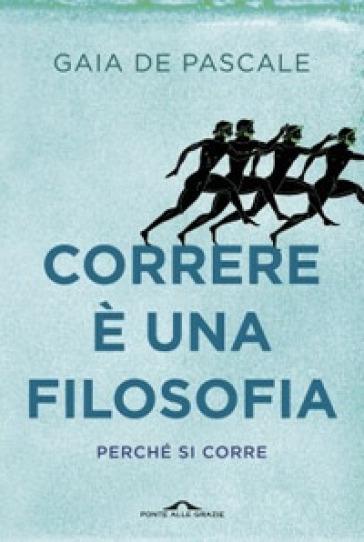 Correre è una filosofia. Perché si corre - Gaia De Pascale pdf epub