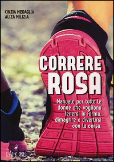 Correre rosa. Manuale per tutte le donne che vogliono tenersi in forma, dimagrire e divertirsi con la corsa - Cinzia Medaglia |