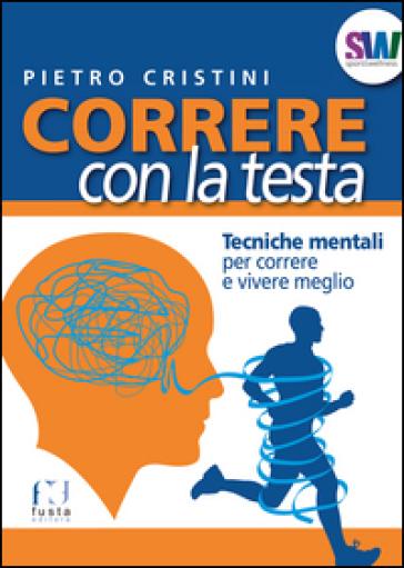 Correre con la testa. Tecniche mentali per correre e vivere meglio - Pietro Cristini |
