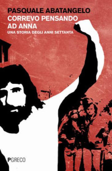 Correvo pensando ad Anna. Una storia degli anni settanta - Pasquale Abatangelo |