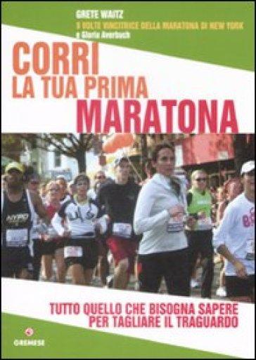 Corri la tua prima maratona. Tutto quello che bisogna sapere per tagliare il traguardo - Gloria Averbuch   Rochesterscifianimecon.com