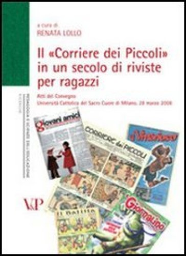 Il «Corriere dei Piccoli» in un secolo di riviste per ragazzi. Atti del convegno (Milano, 28 marzo 2008) - R. Lollo |