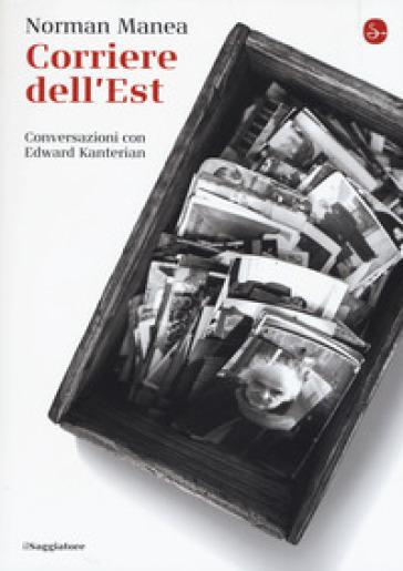 Corriere dell'Est. Conversazioni con Edward Kanterian - Norman Manea  