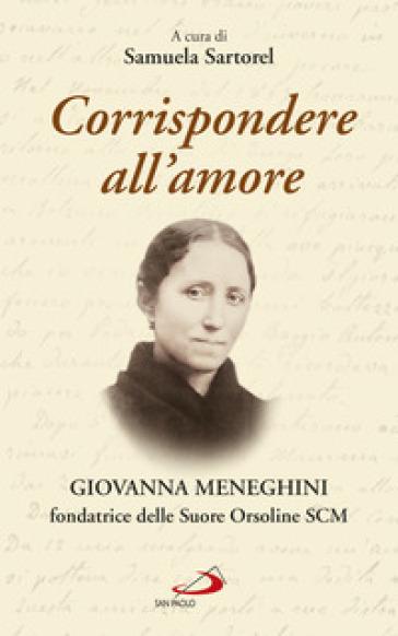 Corrispondere all'amore. Giovanna Meneghini fondatrice delle Suore Orsoline SCM - S. Sartorel |