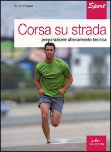 Corsa su strada. Preparazione allenamento tecnica - Furio Oldani |
