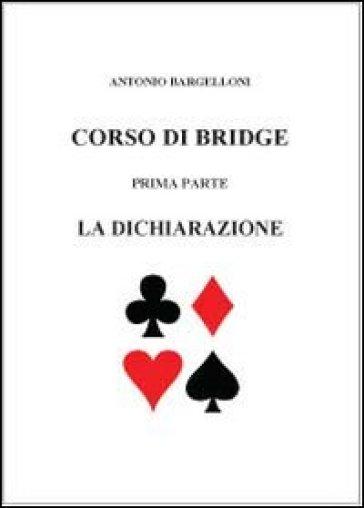Corso di bridge. 1.La dichiarazione - Antonio Bargelloni |