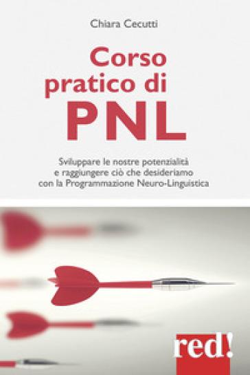 Corso pratico di PNL. Sviluppare le nostre potenzialità e raggiungere ciò che desideriamo con la programmazione neuro-linguistica - Chiara Cecutti |