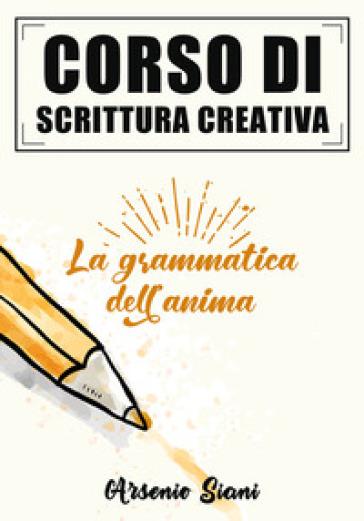 Corso di scrittura creativa. La grammatica dell'anima - Siani Arsenio  