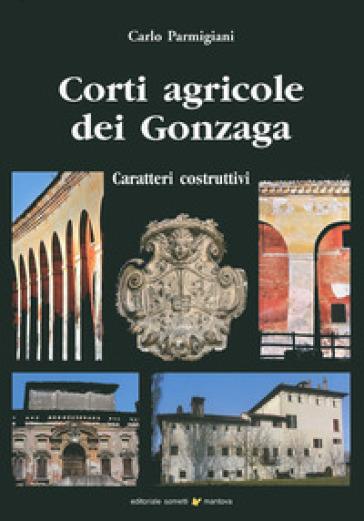 Corti agricole dei Gonzaga. Caratteri costruttivi - Carlo Parmigiani |