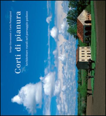 Corti di pianura. Architetture rurali nel paesaggio padano - Arrigo Giovannini   Rochesterscifianimecon.com