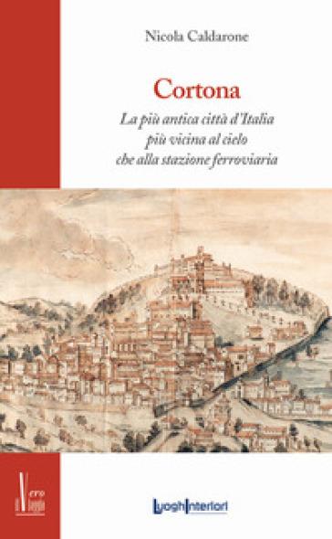 Cortona. La più antica città d'Italia, più vicina al cielo che alla stazione ferroviaria - Nicola Caldarone |
