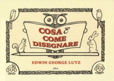 Cosa & come disegnare - George Edwin Lutz | Rochesterscifianimecon.com