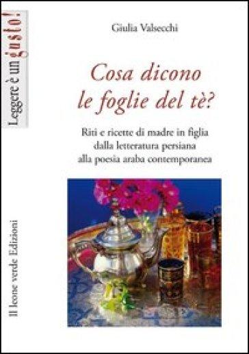 Cosa dicono le foglie del tè. Riti e ricette di madre in figlia dalla letteratura persiana alla poesia araba contemporanea - Giulia Valsecchi |