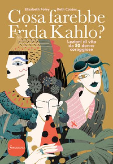 Cosa farebbe Frida Kahlo? Lezioni di vita da 50 donne coraggiose - Elizabeth Foley  