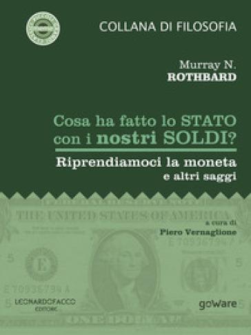 Cosa ha fatto lo Stato con i nostri soldi? Riprendiamoci la moneta e altri saggi - Murray N. Rothbard |