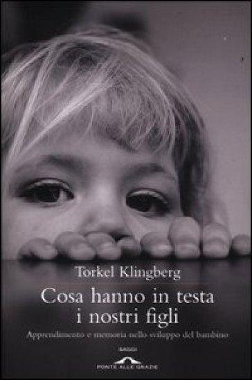 Cosa hanno in testa i nostri figli. Apprendimento e memoria nello sviluppo del bambino - Torkel Klingberg | Rochesterscifianimecon.com