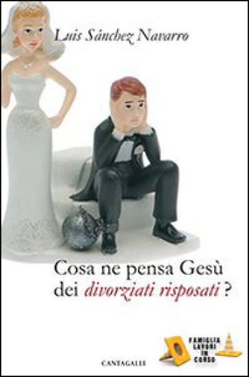 Cosa ne pensa Gesù dei divorziati risposati? - Luis Sanchez Navarro |