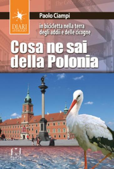 Cosa ne sai della Polonia. In bicicletta nella terra degli addii e delle cicogne - Paolo Ciampi | Rochesterscifianimecon.com
