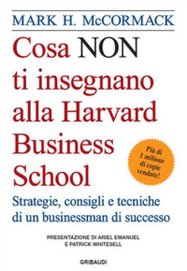 Cosa non ti insegnano alla Harvard Business School. Strategie, consigli e tecniche di un businessman di successo - Mark H. McCormack |