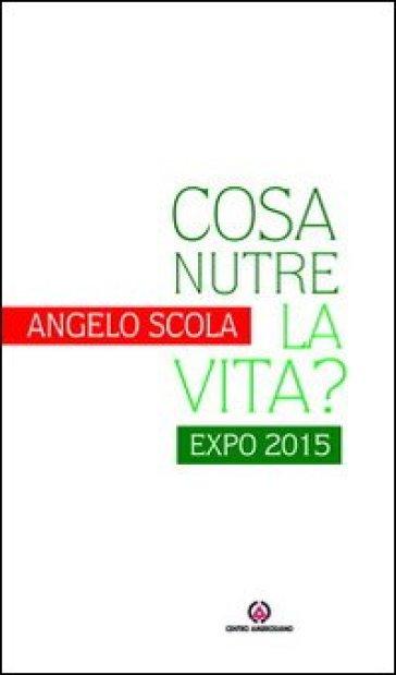 Cosa nutre la vita? Expo 2015 - Angelo Scola  