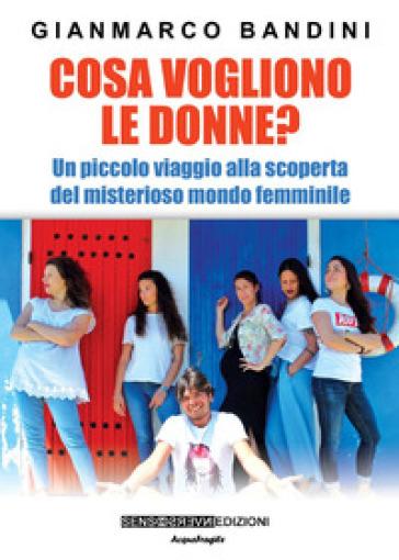 Cosa vogliono le donne? Un piccolo viaggio alla scoperta del misterioso mondo femminile - Gianmarco Bandini | Rochesterscifianimecon.com