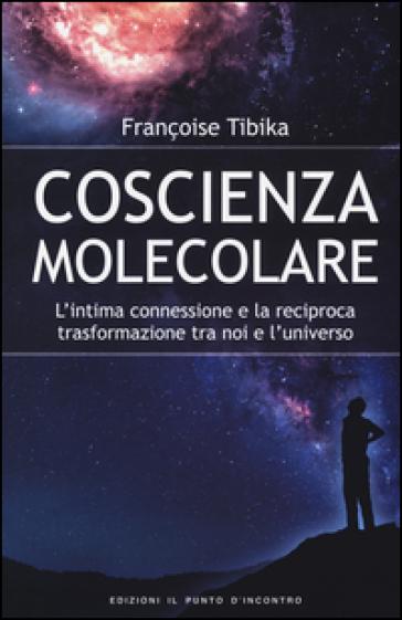 Coscienza molecolare. L'intima connessione e la reciproca trasformazione tra noi e l'universo - Françoise Tibika | Rochesterscifianimecon.com