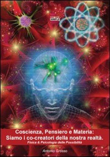 Coscienza, pensiero e materia. Siamo i co-creatori della nostra realtà. Fisica & psicologia delle possibilità - Antonio Grosso |