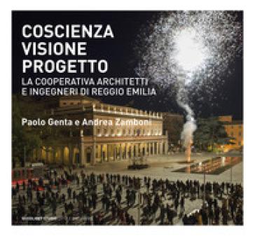 Coscienza, visione, progetto. La Cooperativa Architetti e Ingegneri di Reggio Emilia. Ediz. illustrata - P. Genta  