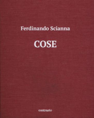 Cose. Catalogo della mostra (Brescia, 15 maggio-2 settembre 2018). Ediz. illustrata - Ferdinando Scianna  