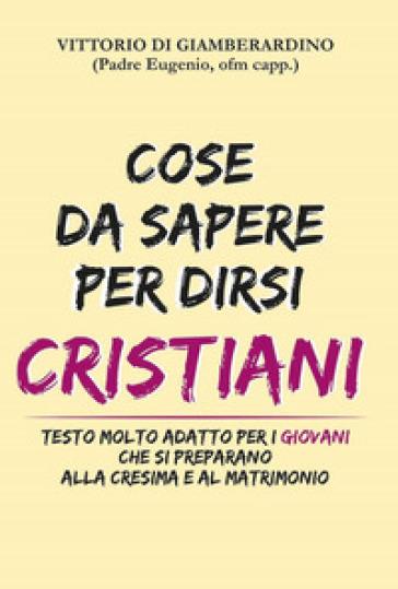 Cose da sapere per dirsi cristiani. Testo molto adatto ai giovani che si preparano alla cresima e al matrimonio - Vittorio Di Giamberardino | Kritjur.org