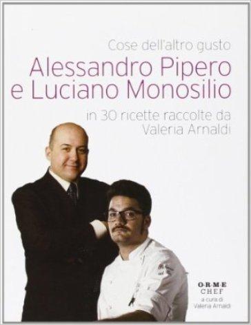 Cose dell'altro gusto. Alessandro Pipero e Luciano Monosilio in 30 ricette raccolte da Valeria Arnaldi - Alessandro Pipero |