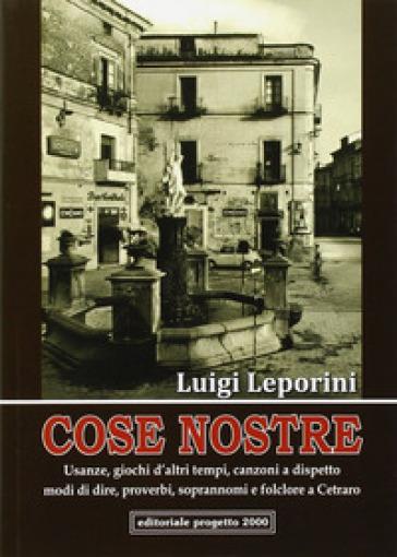 Cose nostre. Usanze, giochi d'altri tempi, canzoni a dispetto, modi di dire, proverbi, soprannoni e folclore a Cetraro - Luigi Leporini |
