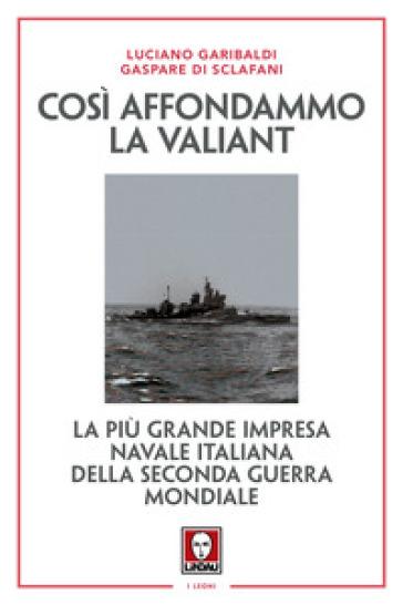 Così affondammo la Valiant. La più grande impresa navale italiana della seconda guerra mondiale - Luciano Garibaldi  