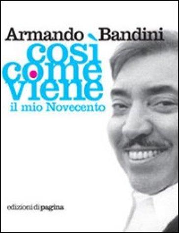 Così come viene. Il mio Novecento - Armando Bandini |