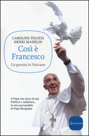 Così è Francesco. Un gesuita in Vaticano - Caroline Pigozzi |