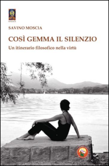 Così gemma il silenzio. Un itinerario filosofico nella virtù - Savino Moscia |