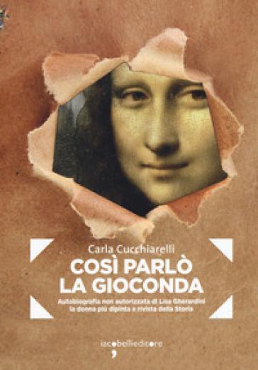 Cosi parlò la Gioconda. Autobiografia non autorizzata di Lisa Gherardini, la donna più dipinta e rivista della storia - Carla Cucchiarelli |