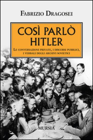 Così parlò Hitler. Le conversazioni private, i discorsi pubblici, i verbali degli archivi sovietici - Fabrizio Dragosei |