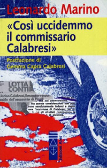 Così uccidemmo il commissario Calabresi - Leonardo Marino |