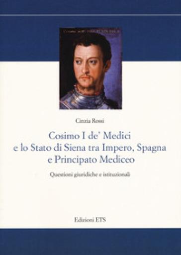 Cosimo I De' Medici e lo stato di Siena tra Impero, Spagna e Principato mediceo. Questioni giuridiche e istituzionali - Cinzia Rossi |